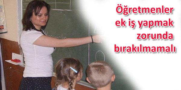 Öğretmenler ek iş yapmak zorunda bırakılmamalı