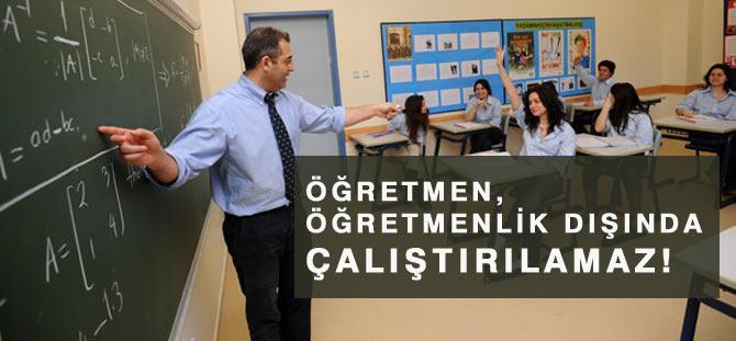 Öğretmen, öğretmenlik dışında çalıştırılamaz