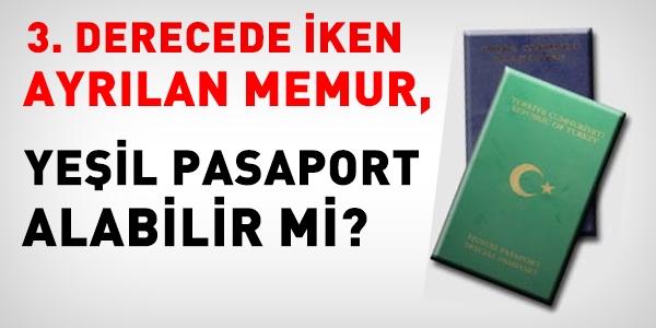 3. derecede iken ayrılan memur, yeşil pasaport alabilir mi?