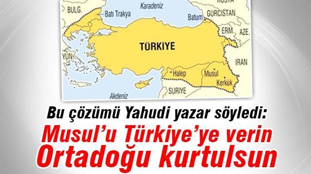 Musul'u Türkiye'ye verin Ortadoğu kurtulsun