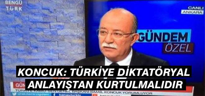 Koncuk: Türkiye Diktatöryal Anlayıştan Kurtulmalı