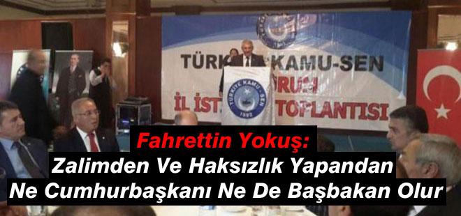 Fahrettin Yokuş: Zalimden Ve Haksızlık Yapandan Ne Cumhurbaşkanı Ne De Başbakan Olur