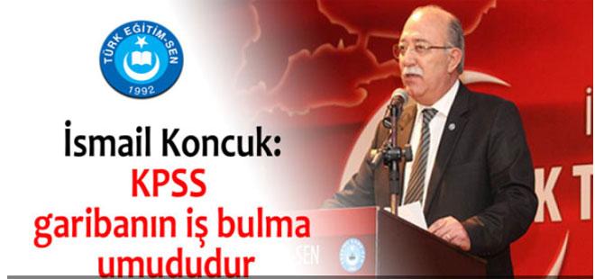 İsmail Koncuk: KPSS garibanın iş bulma umududur