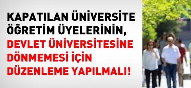 Kapatılan üniversitelerdeki akademisyenlerin, Devlete dönmemesi için de yasal düzenleme yapılmalı!