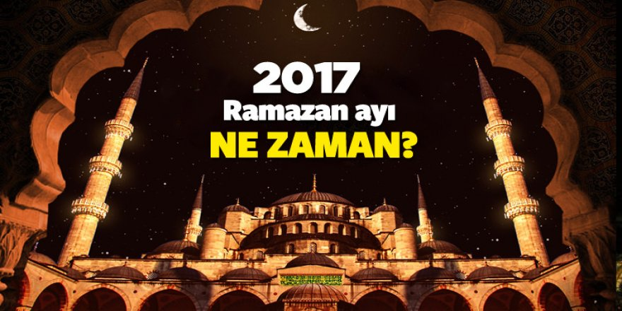 Ramazan ayı ne zaman başlıyor? 2017 Mayıs'ın kaçında