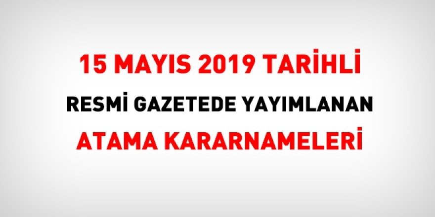 15 Mayıs 2019 tarihli atama kararı yayımlandı