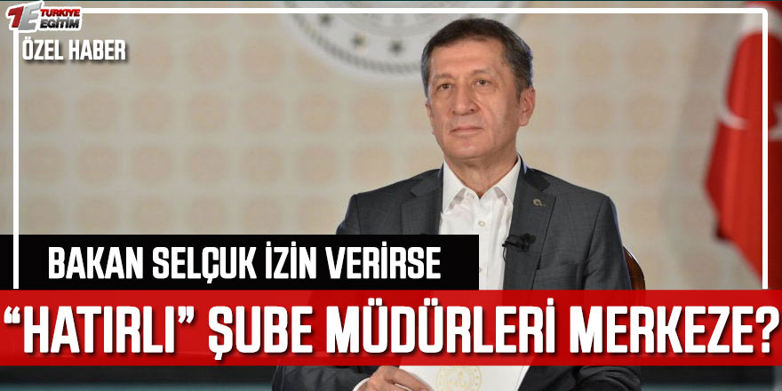 """Bakan Selçuk Onaylarsa """"Hatırlı Şube Müdürleri"""" Merkeze Çekilecek!"""