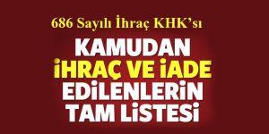 686 sayılı KHK ile Kamudan ihraç ve iade edilenlerin tam listesi