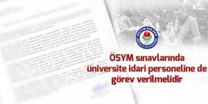 ÖSYM sınavlarında üniversite idari personeline de görev verilmelidir