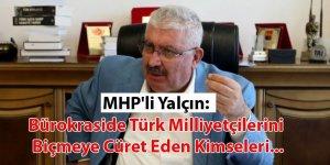 MHP'li Yalçın: Bürokraside Türk Milliyetçilerini Biçmeye Cüret Eden Kimseleri...