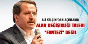 """Ali Yalçın: """"Alan Değişikliği"""" talebi bir fantezi değil"""