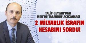 Talip Geylan, MEB'deki 2 Milyarlık İsrafın Hesabını Sordu!