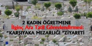 """2 Kadın Öğretmene """"Karşıyaka Mezarlığına Ziyaret"""" Görevlendirmesi!"""