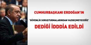 Erdoğan: Güvenlik soruşturmalarından vazgeçmeyeceğiz