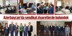 Ali Yalçın, Azerbaycan'da sendikal ziyaretlerde bulundu